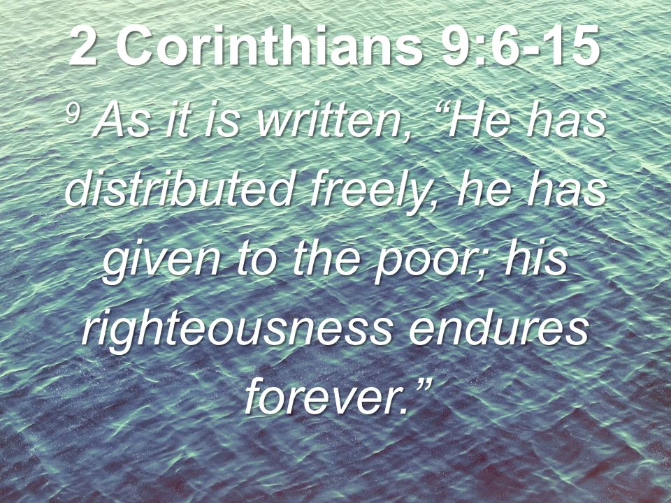2 Corinthians 9:6-15 9 As it is written, He has distributed freely, he has given to the poor; his righteousness endures forever.