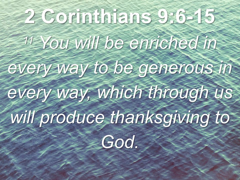 2 Corinthians 9:6-15 11 You will be enriched in every way to be generous in every way, which through us will produce thanksgiving to God.