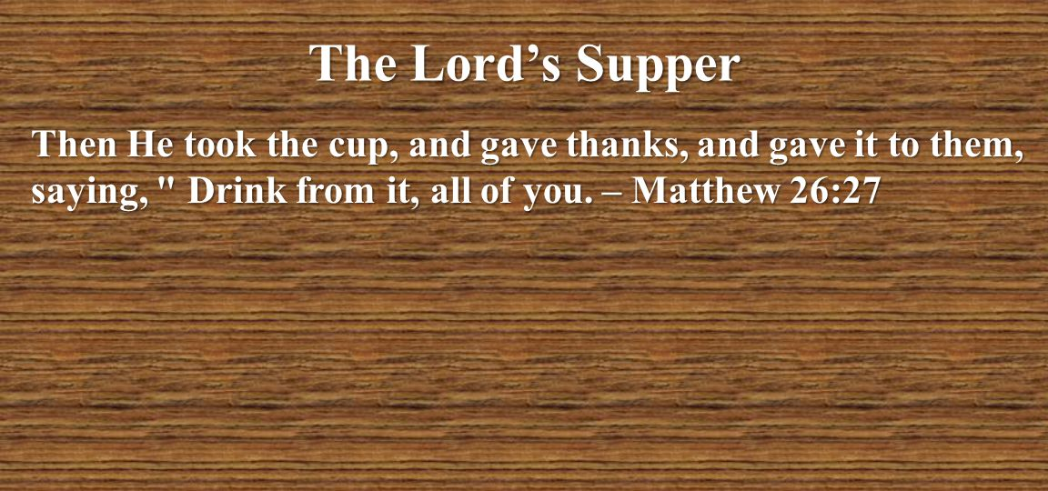 The Lord's Supper Then He took the cup, and gave thanks, and gave it to them, saying, Drink from it, all of you.