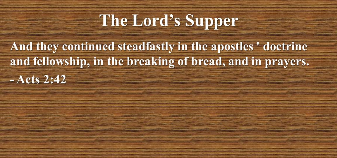 The Lord's Supper And they continued steadfastly in the apostles doctrine and fellowship, in the breaking of bread, and in prayers.