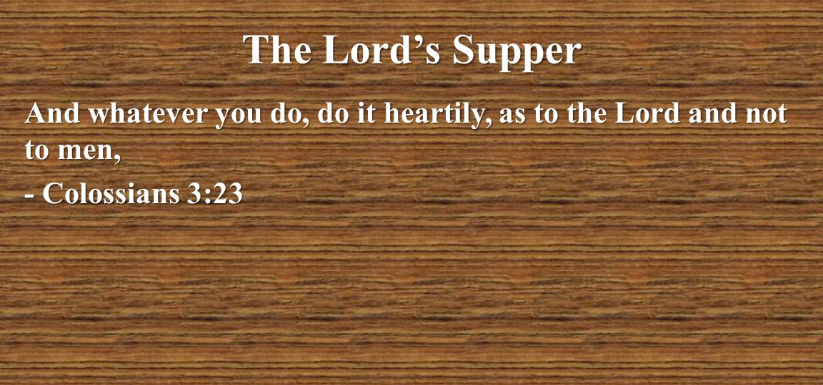 The Lord's Supper And whatever you do, do it heartily, as to the Lord and not to men, - Colossians 3:23
