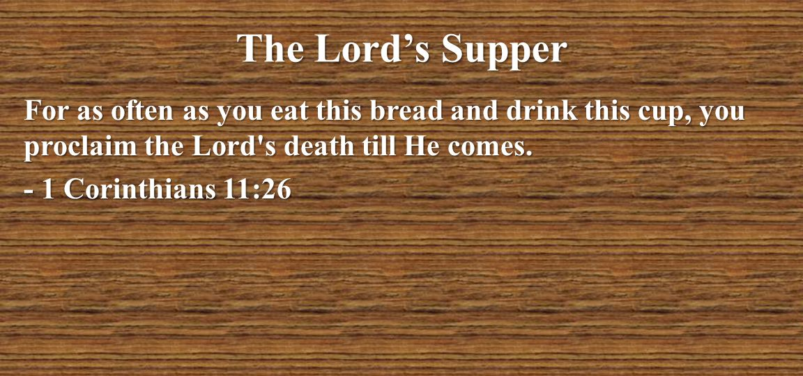 The Lord's Supper For as often as you eat this bread and drink this cup, you proclaim the Lord s death till He comes.