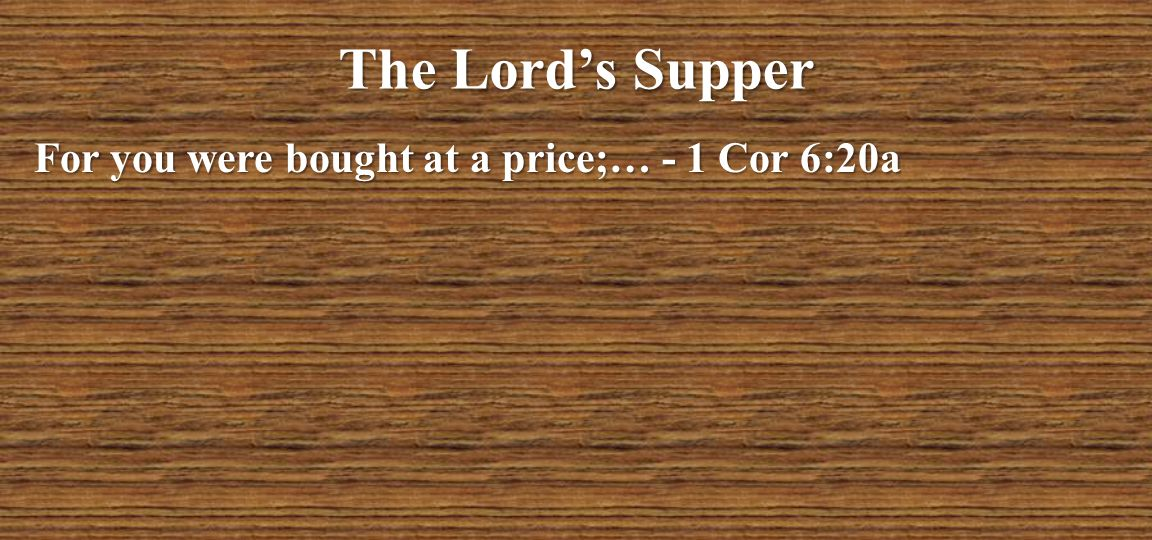 The Lord's Supper For you were bought at a price;… - 1 Cor 6:20a