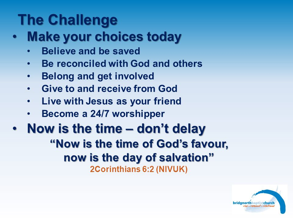 The Challenge Make your choices today Now is the time – don't delay