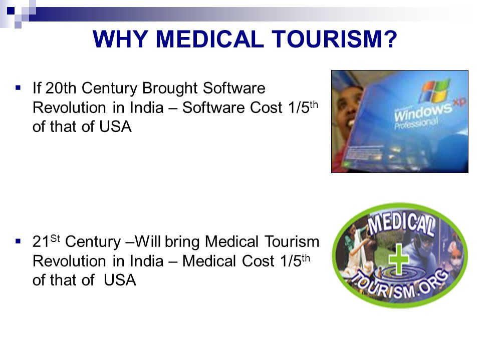 WHY MEDICAL TOURISM If 20th Century Brought Software Revolution in India – Software Cost 1/5th of that of USA.