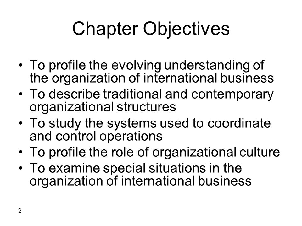 Chapter Objectives To profile the evolving understanding of the organization of international business.