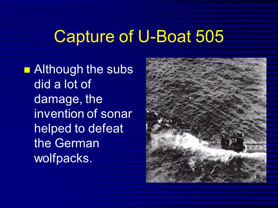 Capture of U-Boat 505 Although the subs did a lot of damage, the invention of sonar helped to defeat the German wolfpacks.