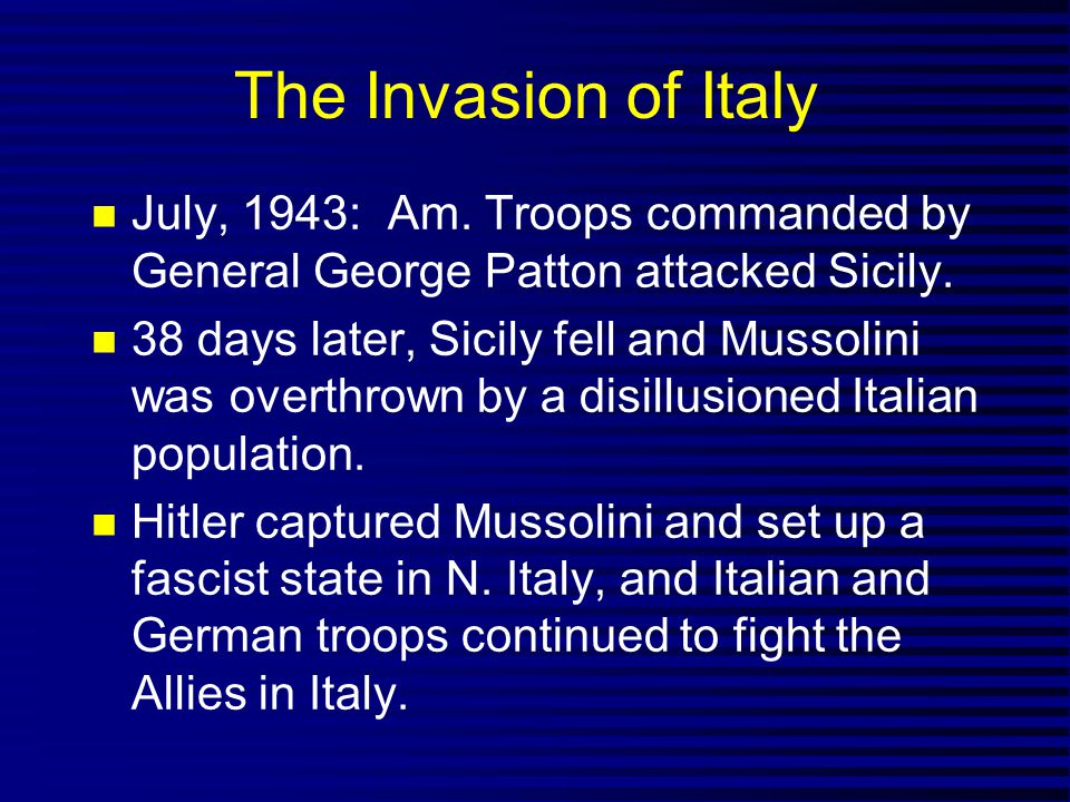 The Invasion of Italy July, 1943: Am. Troops commanded by General George Patton attacked Sicily.