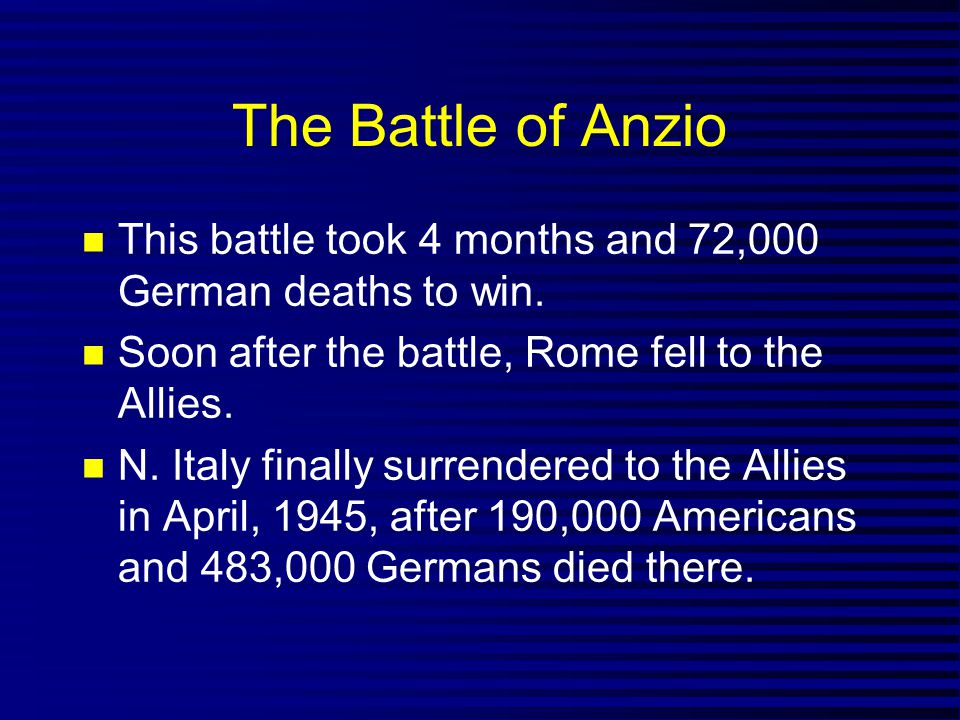 The Battle of Anzio This battle took 4 months and 72,000 German deaths to win. Soon after the battle, Rome fell to the Allies.