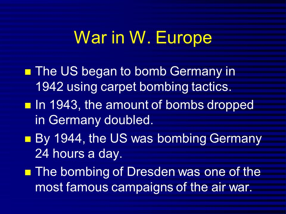 War in W. Europe The US began to bomb Germany in 1942 using carpet bombing tactics. In 1943, the amount of bombs dropped in Germany doubled.
