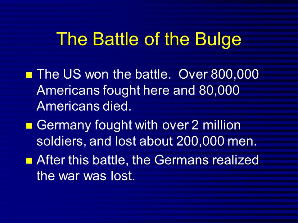 The Battle of the Bulge The US won the battle. Over 800,000 Americans fought here and 80,000 Americans died.