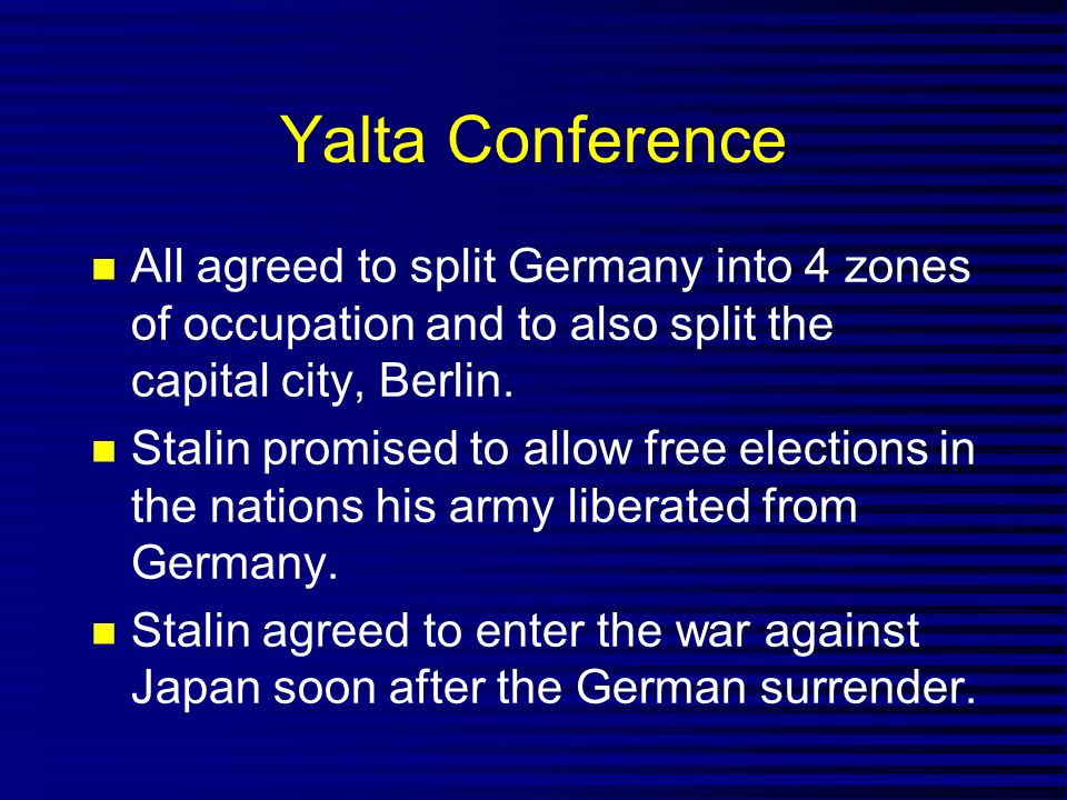 Yalta Conference All agreed to split Germany into 4 zones of occupation and to also split the capital city, Berlin.