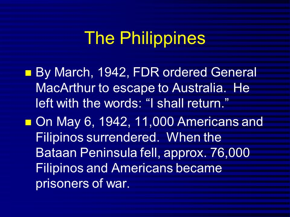 The Philippines By March, 1942, FDR ordered General MacArthur to escape to Australia. He left with the words: I shall return.