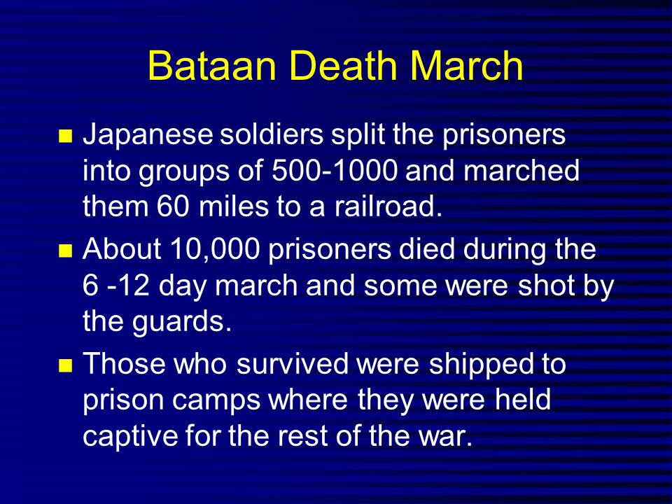 Bataan Death March Japanese soldiers split the prisoners into groups of 500-1000 and marched them 60 miles to a railroad.