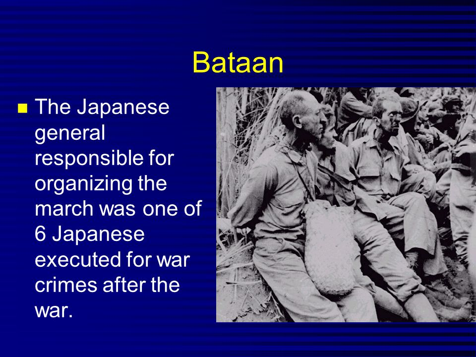 Bataan The Japanese general responsible for organizing the march was one of 6 Japanese executed for war crimes after the war.
