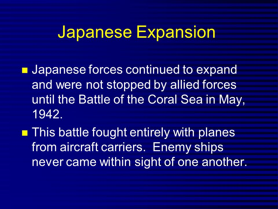 Japanese Expansion Japanese forces continued to expand and were not stopped by allied forces until the Battle of the Coral Sea in May, 1942.