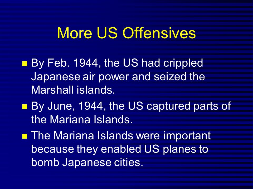 More US Offensives By Feb. 1944, the US had crippled Japanese air power and seized the Marshall islands.