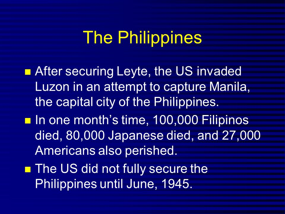 The Philippines After securing Leyte, the US invaded Luzon in an attempt to capture Manila, the capital city of the Philippines.