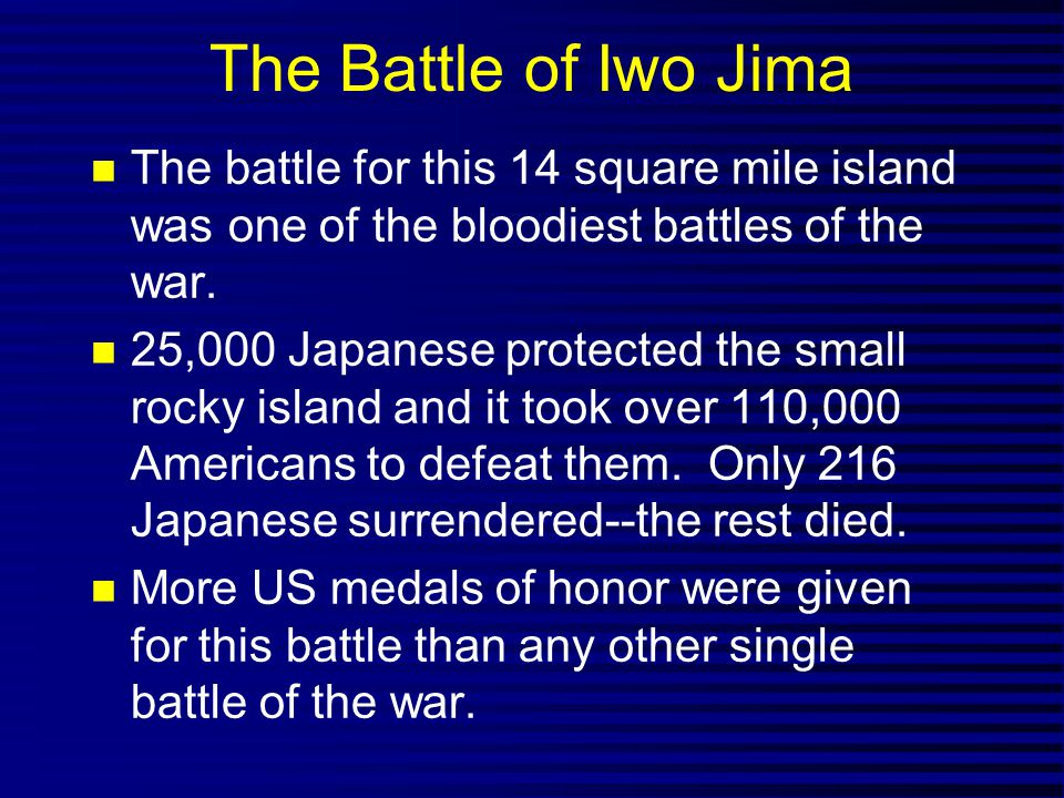 The Battle of Iwo Jima The battle for this 14 square mile island was one of the bloodiest battles of the war.