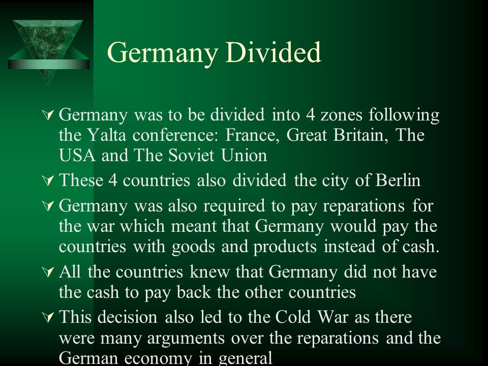 Germany Divided Germany was to be divided into 4 zones following the Yalta conference: France, Great Britain, The USA and The Soviet Union.