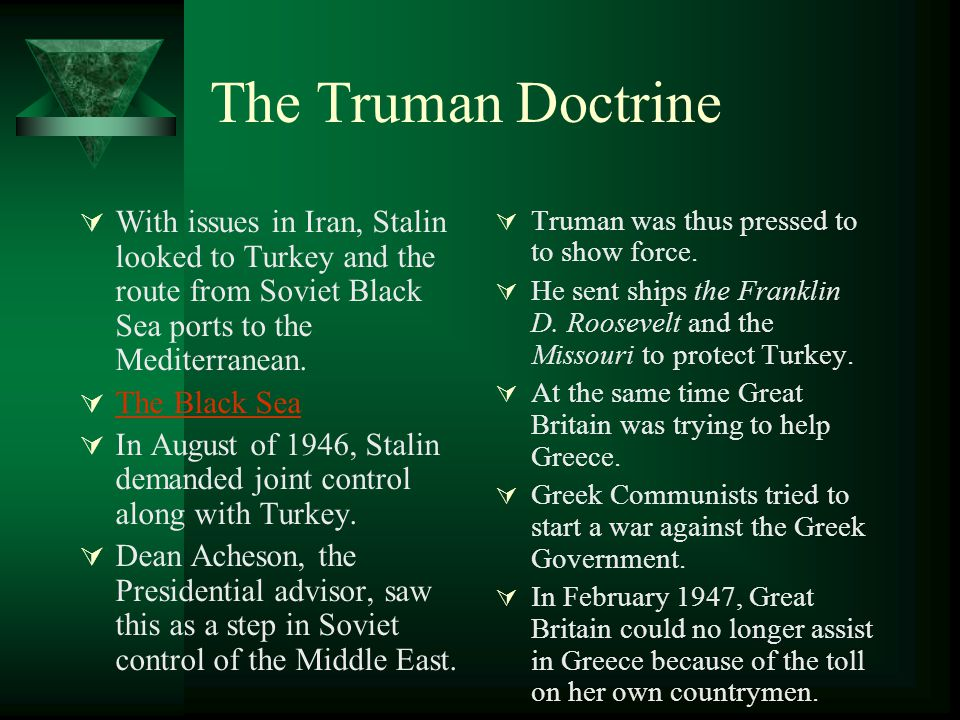 The Truman Doctrine With issues in Iran, Stalin looked to Turkey and the route from Soviet Black Sea ports to the Mediterranean.
