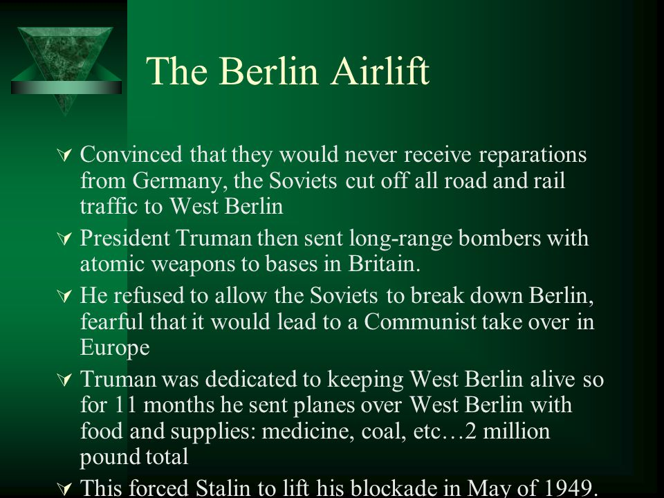 The Berlin Airlift Convinced that they would never receive reparations from Germany, the Soviets cut off all road and rail traffic to West Berlin.
