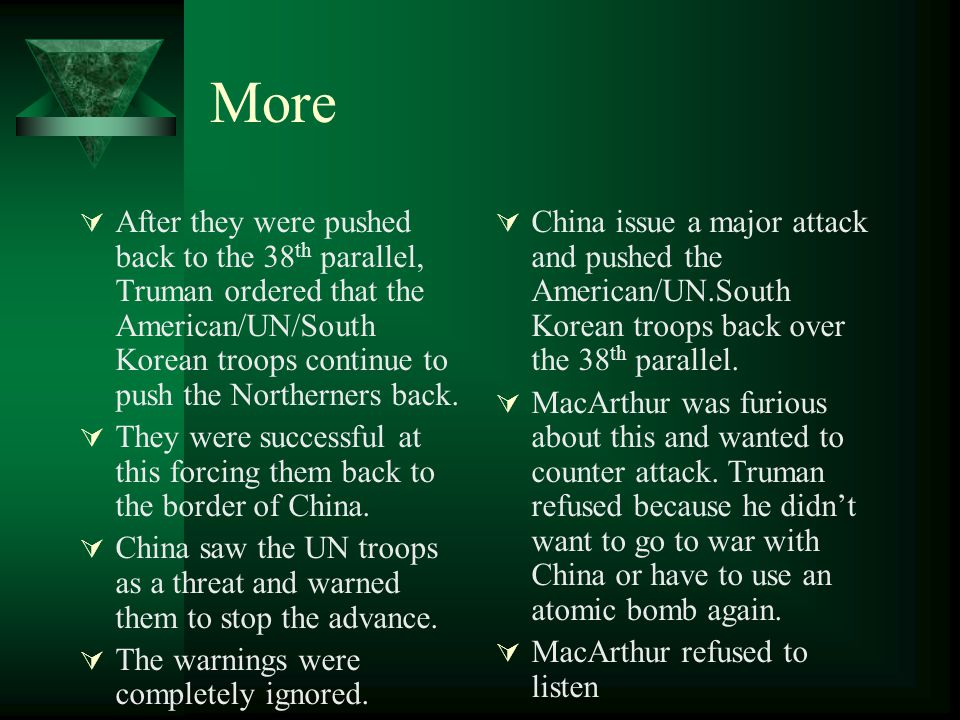 More After they were pushed back to the 38th parallel, Truman ordered that the American/UN/South Korean troops continue to push the Northerners back.