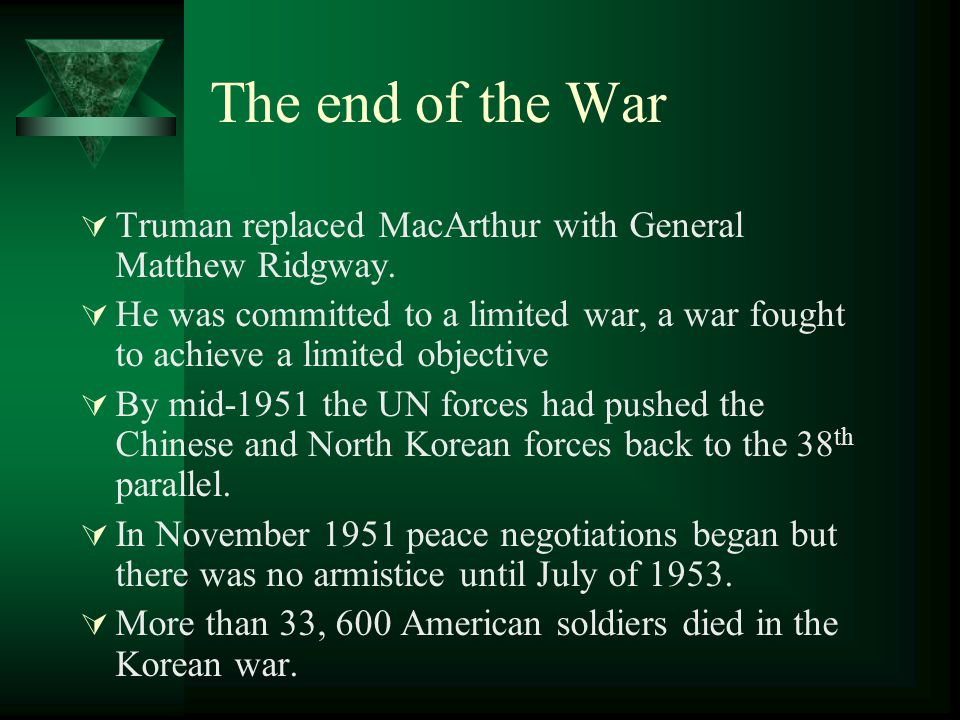 The end of the War Truman replaced MacArthur with General Matthew Ridgway.