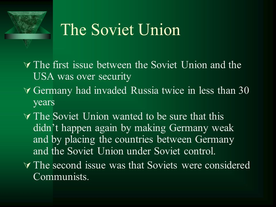 The Soviet Union The first issue between the Soviet Union and the USA was over security. Germany had invaded Russia twice in less than 30 years.