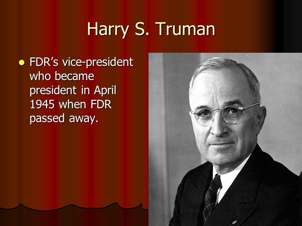 Harry S. Truman FDR's vice-president who became president in April 1945 when FDR passed away.