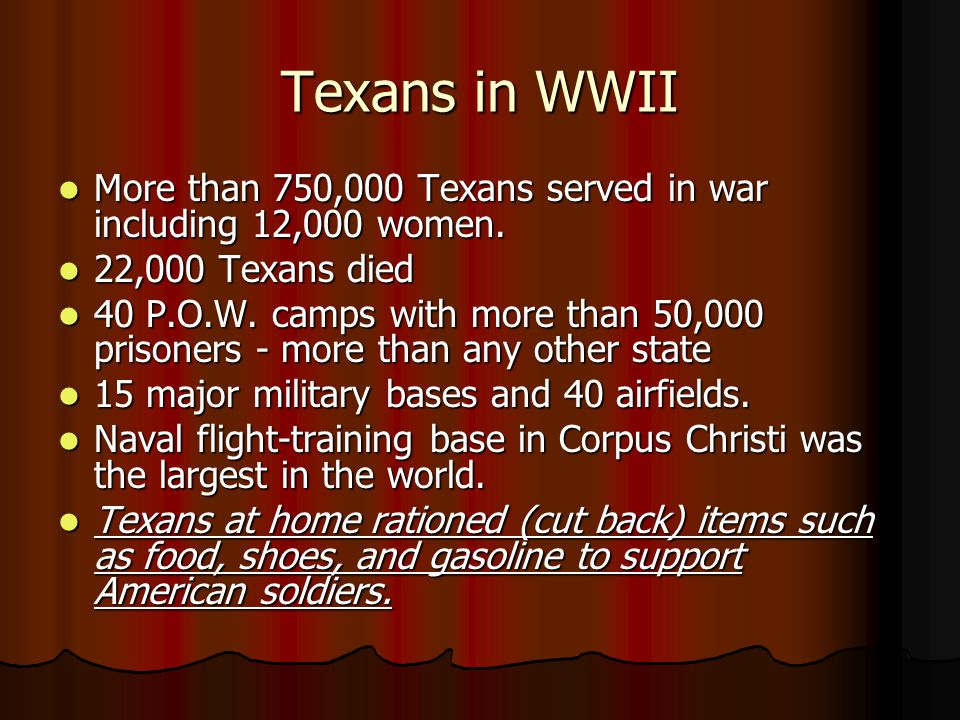 Texans in WWII More than 750,000 Texans served in war including 12,000 women. 22,000 Texans died.