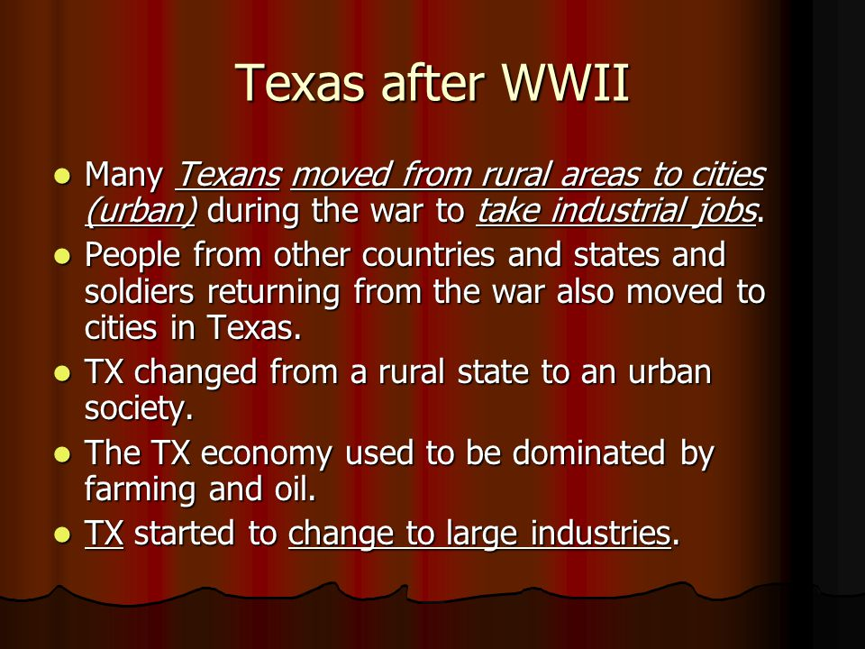 Texas after WWII Many Texans moved from rural areas to cities (urban) during the war to take industrial jobs.