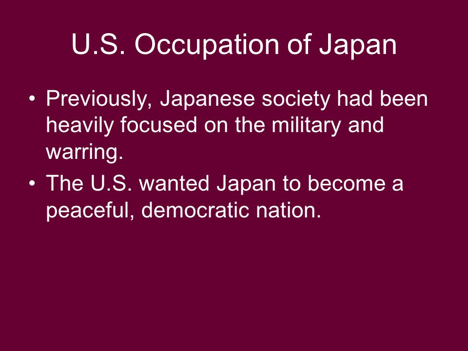 U.S. Occupation of Japan Previously, Japanese society had been heavily focused on the military and warring.