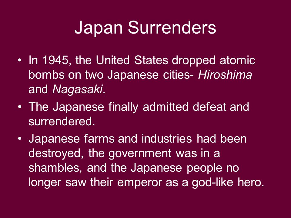 Japan Surrenders In 1945, the United States dropped atomic bombs on two Japanese cities- Hiroshima and Nagasaki.