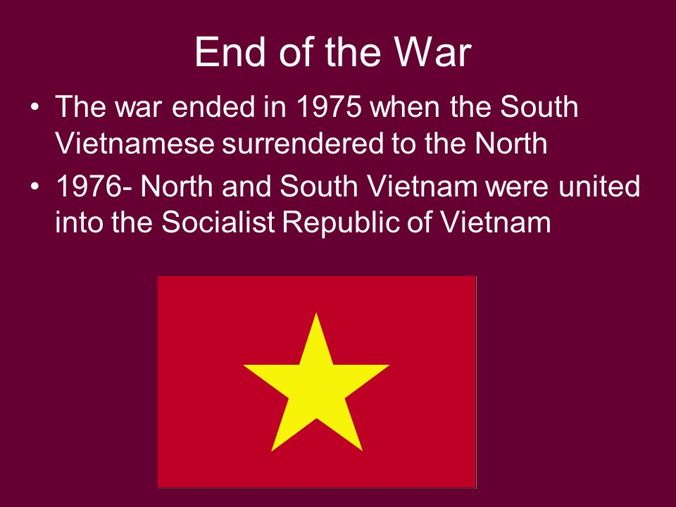 End of the War The war ended in 1975 when the South Vietnamese surrendered to the North.