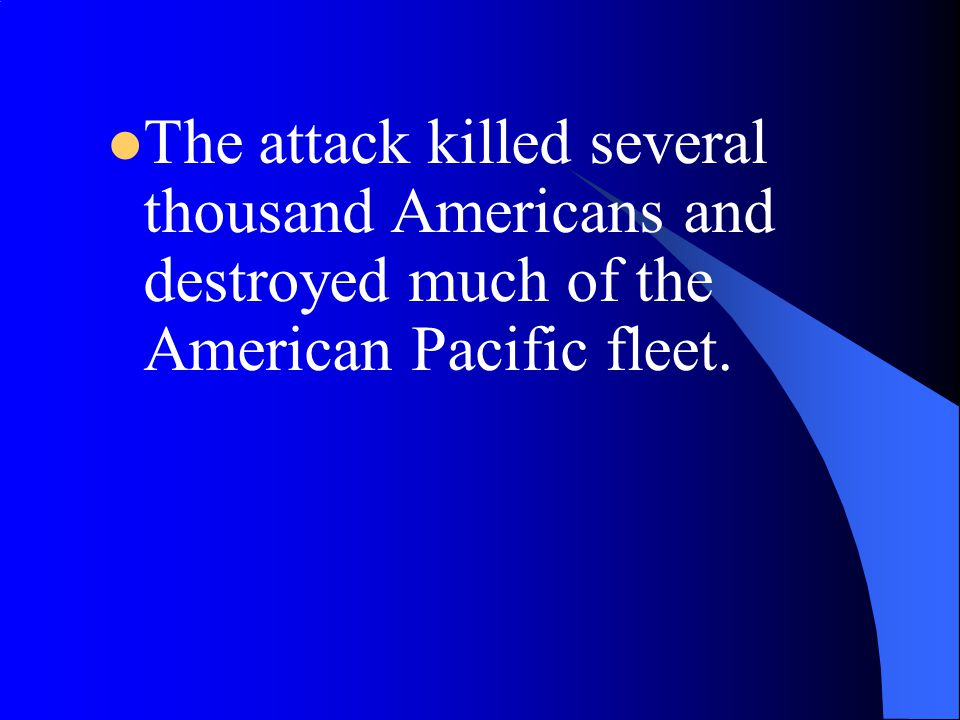 The attack killed several thousand Americans and destroyed much of the American Pacific fleet.