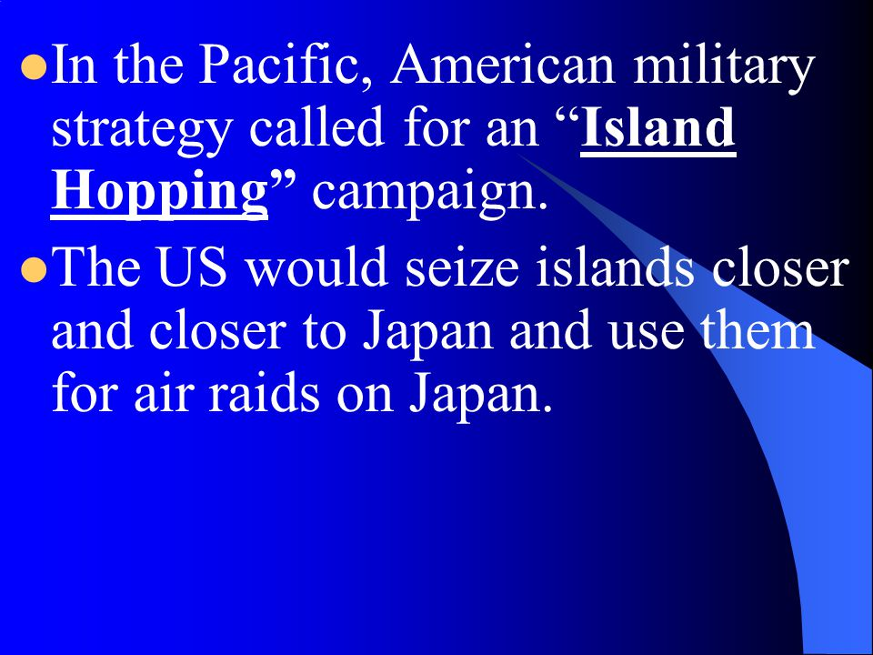 In the Pacific, American military strategy called for an Island Hopping campaign.