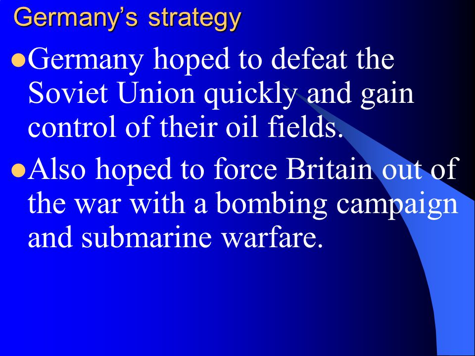 Germany's strategy Germany hoped to defeat the Soviet Union quickly and gain control of their oil fields.