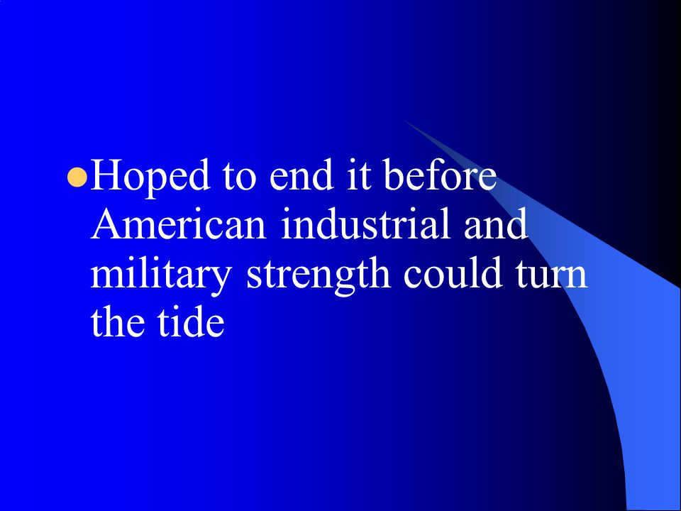 Hoped to end it before American industrial and military strength could turn the tide