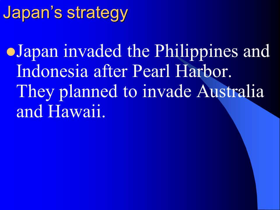 Japan's strategy Japan invaded the Philippines and Indonesia after Pearl Harbor.