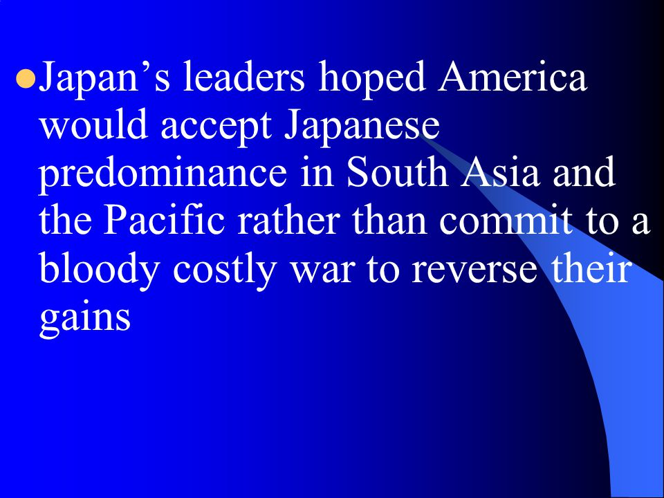 Japan's leaders hoped America would accept Japanese predominance in South Asia and the Pacific rather than commit to a bloody costly war to reverse their gains