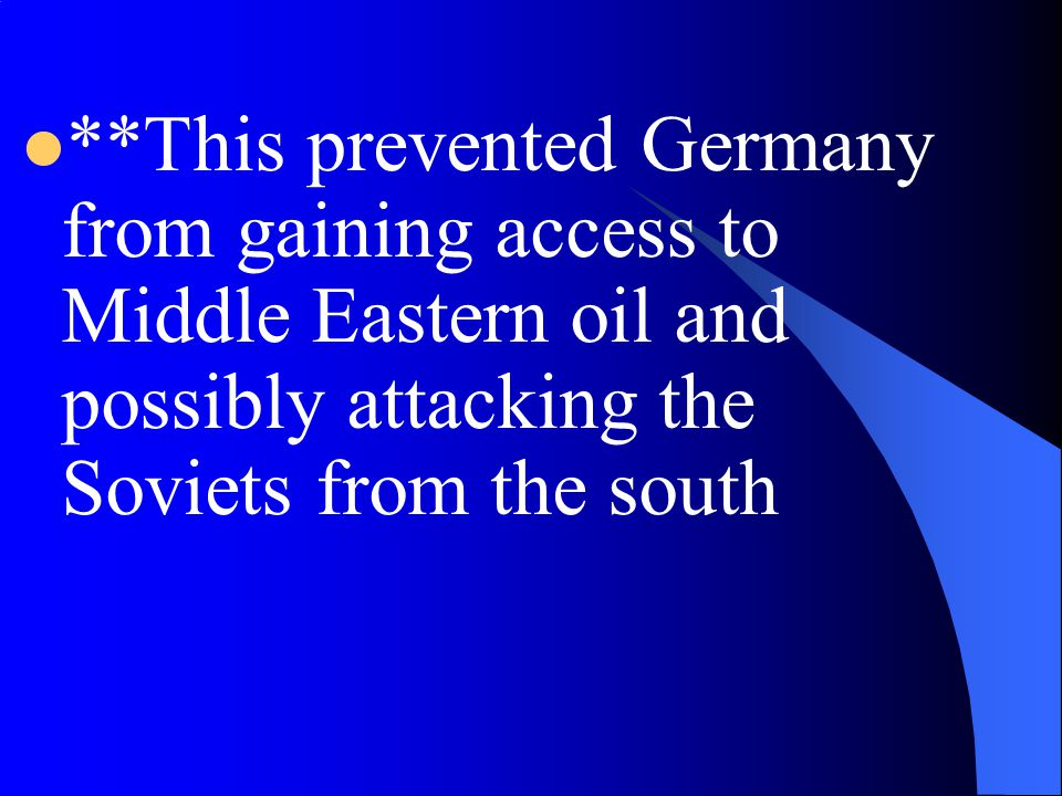 **This prevented Germany from gaining access to Middle Eastern oil and possibly attacking the Soviets from the south