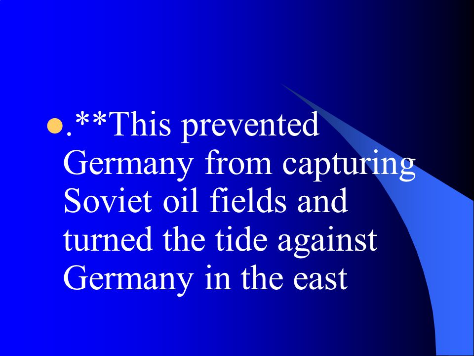 .**This prevented Germany from capturing Soviet oil fields and turned the tide against Germany in the east