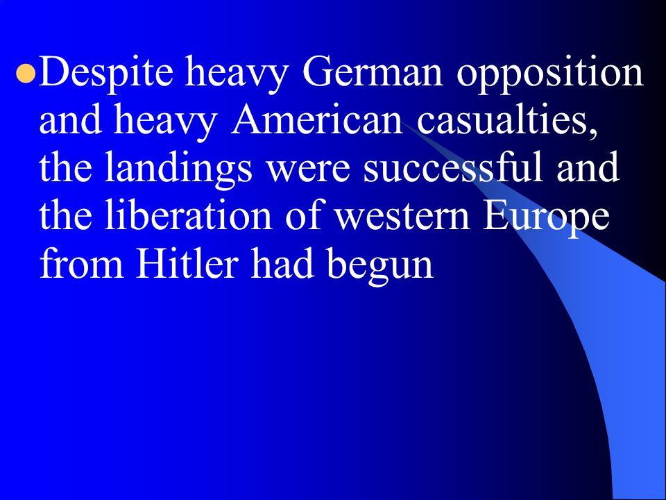 Despite heavy German opposition and heavy American casualties, the landings were successful and the liberation of western Europe from Hitler had begun