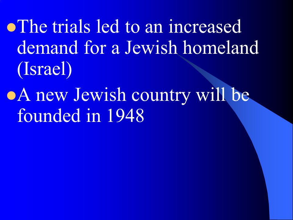 The trials led to an increased demand for a Jewish homeland (Israel)