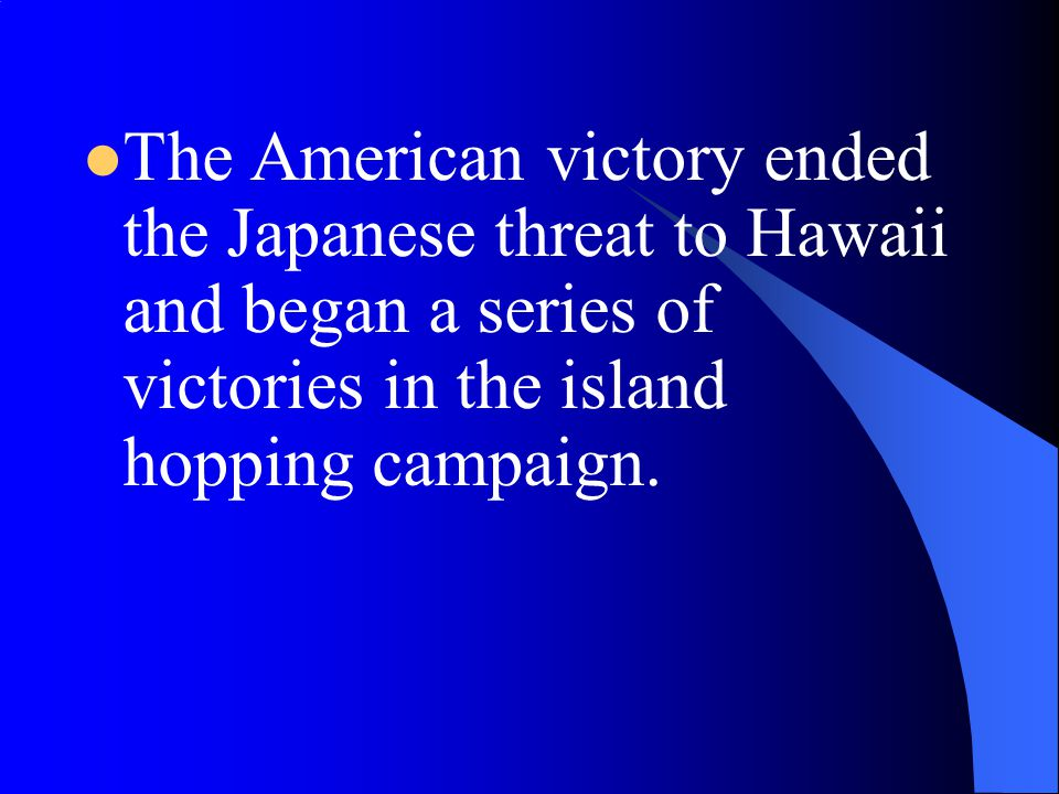 The American victory ended the Japanese threat to Hawaii and began a series of victories in the island hopping campaign.