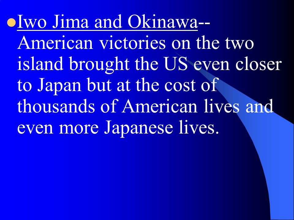 Iwo Jima and Okinawa--American victories on the two island brought the US even closer to Japan but at the cost of thousands of American lives and even more Japanese lives.