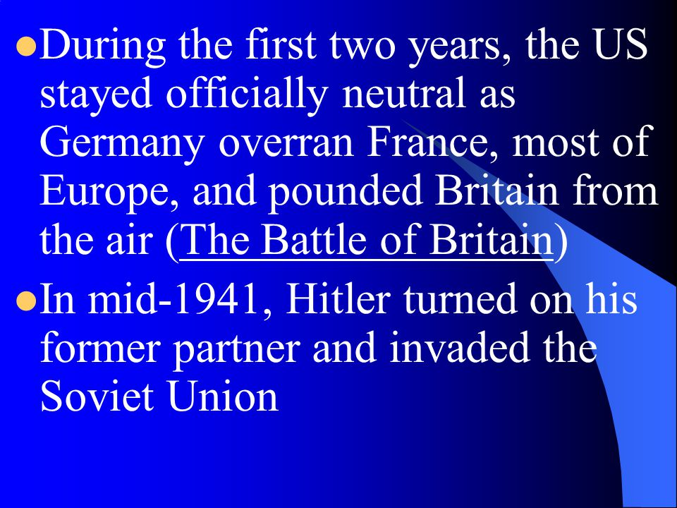 During the first two years, the US stayed officially neutral as Germany overran France, most of Europe, and pounded Britain from the air (The Battle of Britain)