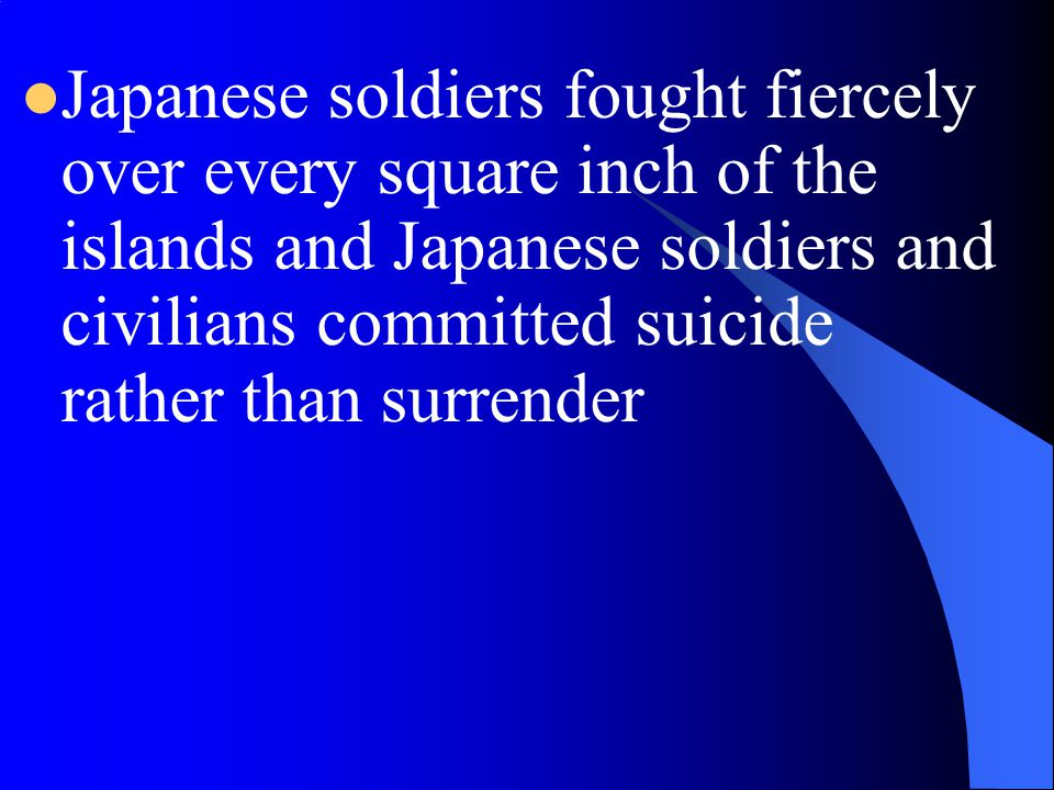 Japanese soldiers fought fiercely over every square inch of the islands and Japanese soldiers and civilians committed suicide rather than surrender