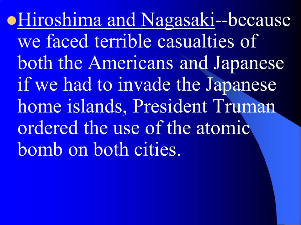Hiroshima and Nagasaki--because we faced terrible casualties of both the Americans and Japanese if we had to invade the Japanese home islands, President Truman ordered the use of the atomic bomb on both cities.